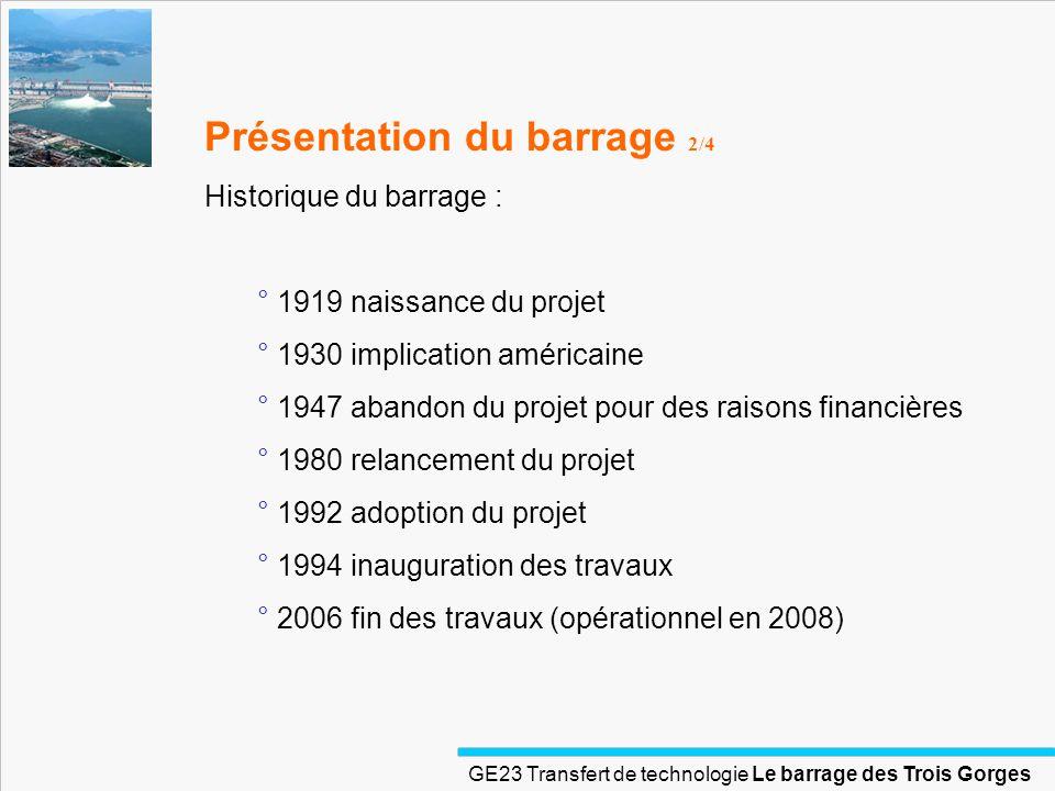 GE23 Transfert de technologie Le barrage des Trois Gorges Présentation du barrage 2/4 Historique du barrage : ° 1919 naissance du projet ° 1930 implic
