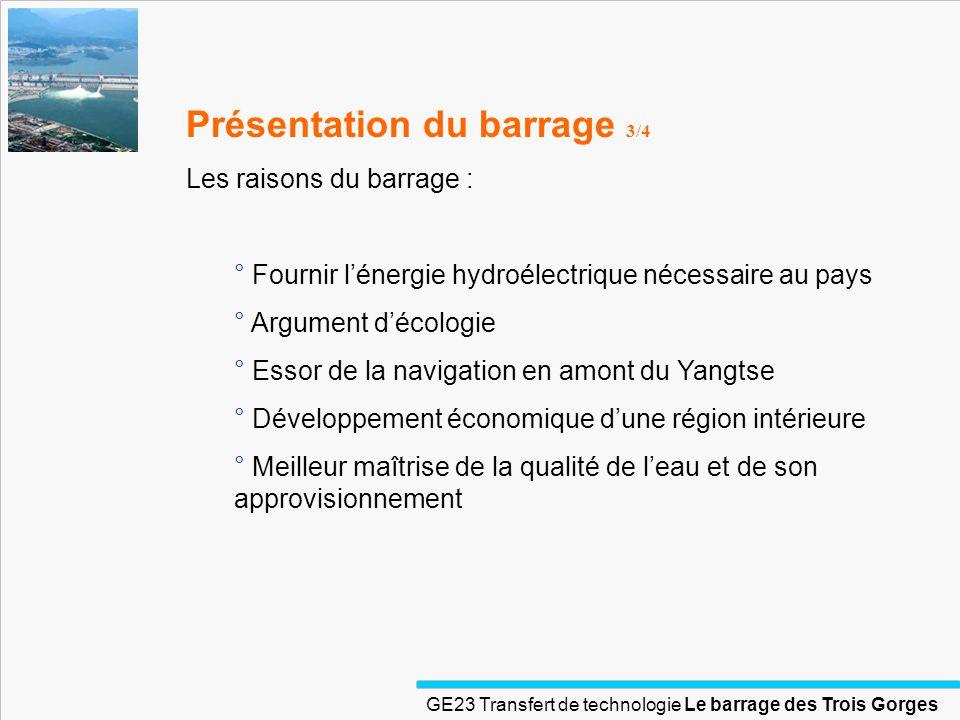 GE23 Transfert de technologie Le barrage des Trois Gorges Présentation du barrage 4/4 Caractéristique du barrage : ° 185 m de haut, 2309 m de long ° 10% de la production électrique de la chine ° 25 milliards de $ officiellement