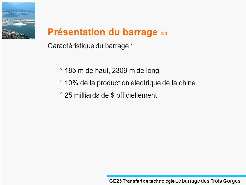 GE23 Transfert de technologie Le barrage des Trois Gorges Présentation énergétique & économique ° 4 ème puissance économique mondiale ° 10% de croissance économique depuis 1980 : ° 80% des grands projets hydroélectriques mondiaux ° Volonté dautosuffisance et de diversification énergétique