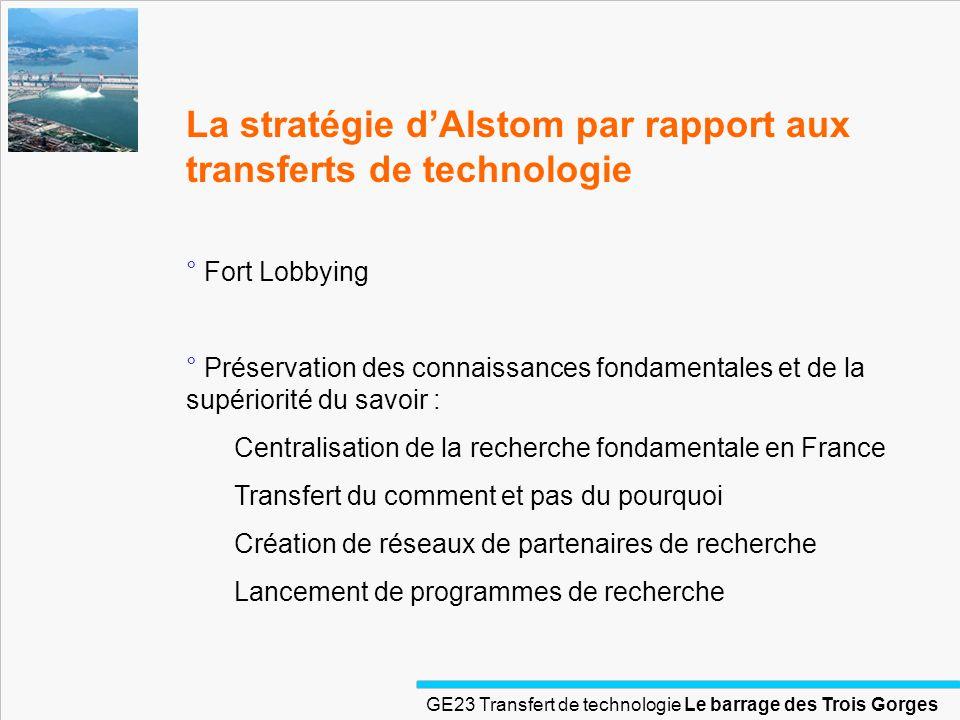 GE23 Transfert de technologie Le barrage des Trois Gorges La stratégie dAlstom par rapport aux transferts de technologie ° Fort Lobbying ° Préservatio