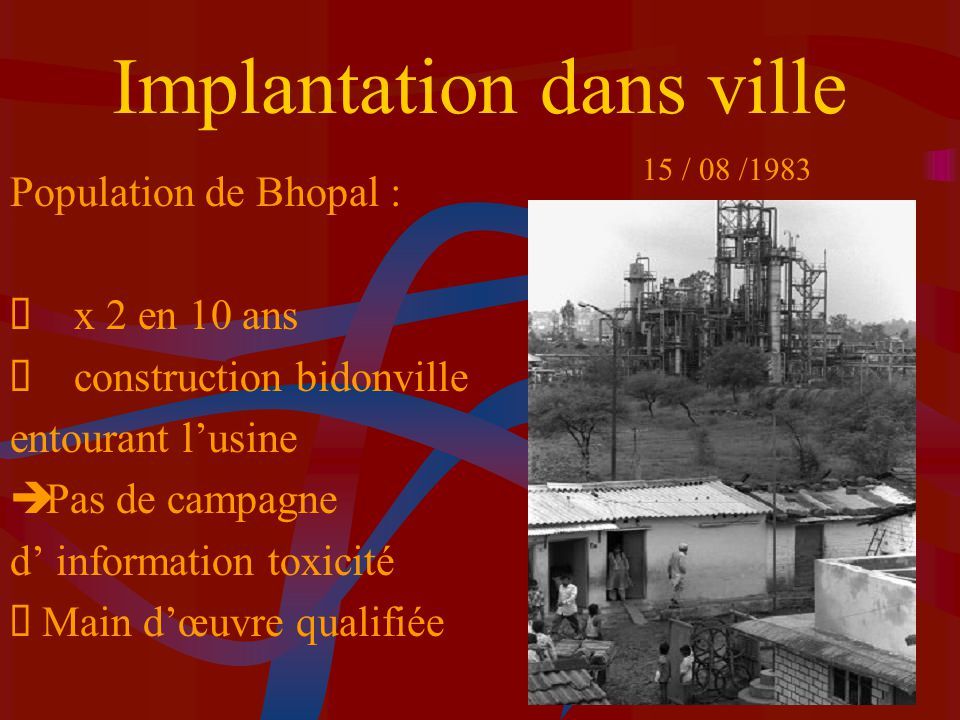 Usine de Bhopal Difficultés financières =>licenciement personnel qualifié =>économies faites sur la sécurité =>personnel non qualifié Fuites et Problèmes sécurité quotidiens Manipulation de gaz hautement toxiques (MIC) Problèmes non réparés Incendie en 78 et 5 fuites de gaz Majeures