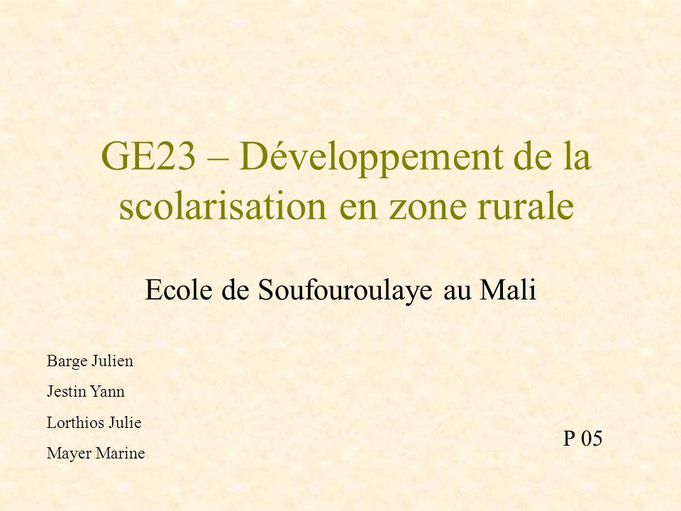 GE23 – Développement de la scolarisation en zone rurale Ecole de Soufouroulaye au Mali Barge Julien Jestin Yann Lorthios Julie Mayer Marine P 05
