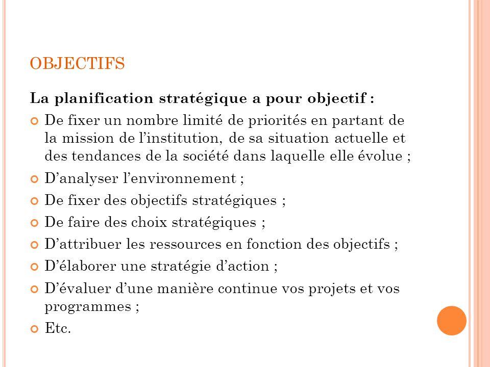 OBJECTIFS La planification stratégique a pour objectif : De fixer un nombre limité de priorités en partant de la mission de linstitution, de sa situat