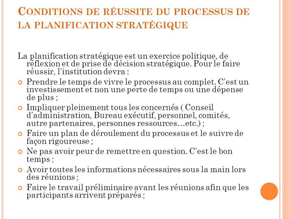 C ONDITIONS DE RÉUSSITE DU PROCESSUS DE LA PLANIFICATION STRATÉGIQUE La planification stratégique est un exercice politique, de réflexion et de prise