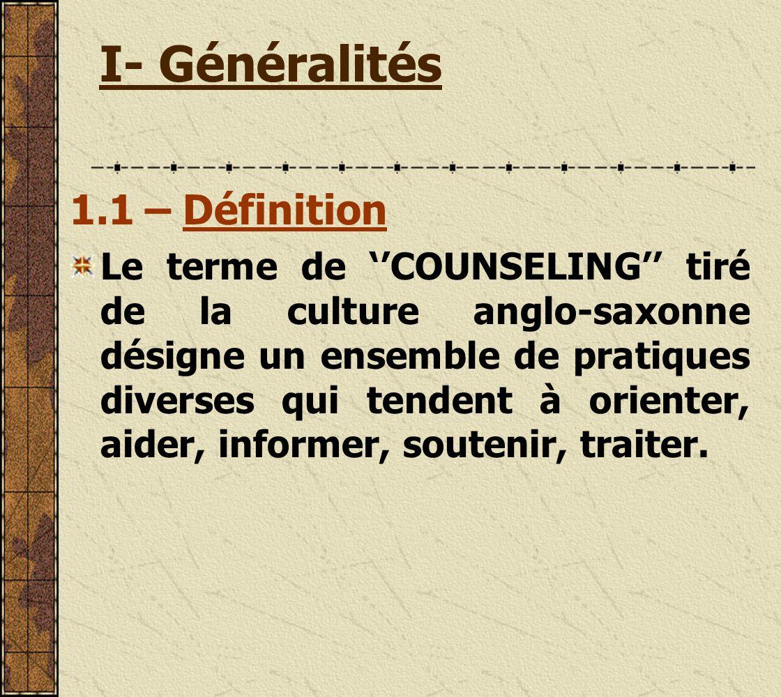 I- Généralités 1.1 – Définition Le terme de COUNSELING tiré de la culture anglo-saxonne désigne un ensemble de pratiques diverses qui tendent à orienter, aider, informer, soutenir, traiter.