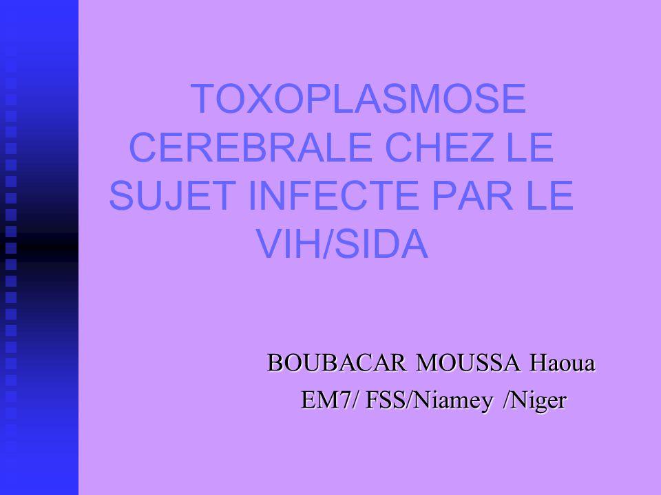 TOXOPLASMOSE CEREBRALE CHEZ LE SUJET INFECTE PAR LE VIH/SIDA BOUBACAR MOUSSA Haoua BOUBACAR MOUSSA Haoua EM7/ FSS/Niamey /Niger EM7/ FSS/Niamey /Niger