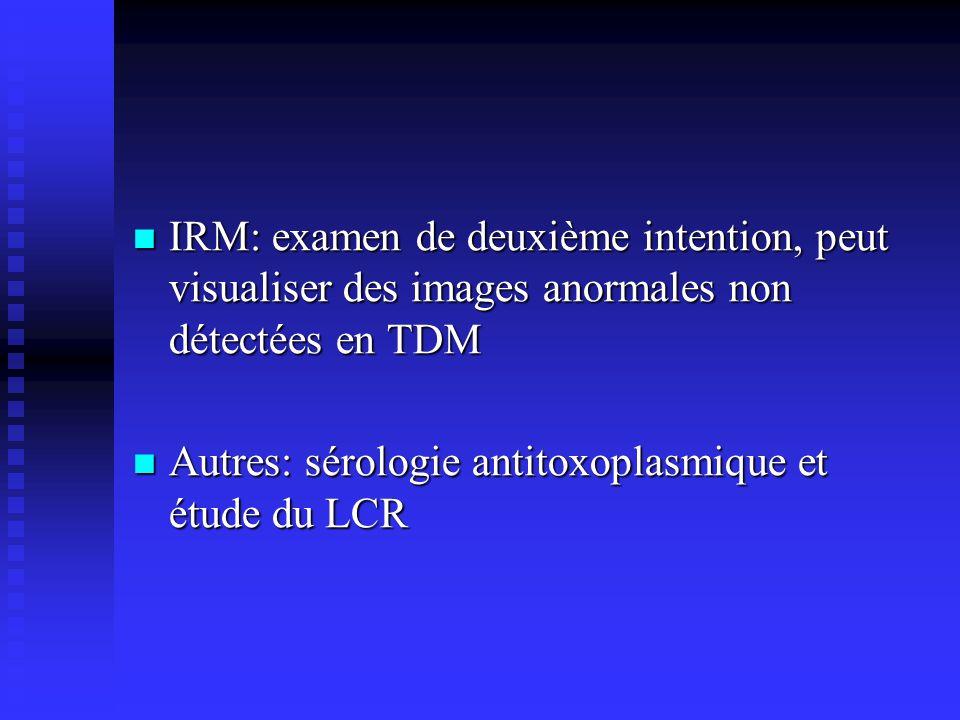 IRM: examen de deuxième intention, peut visualiser des images anormales non détectées en TDM IRM: examen de deuxième intention, peut visualiser des images anormales non détectées en TDM Autres: sérologie antitoxoplasmique et étude du LCR Autres: sérologie antitoxoplasmique et étude du LCR