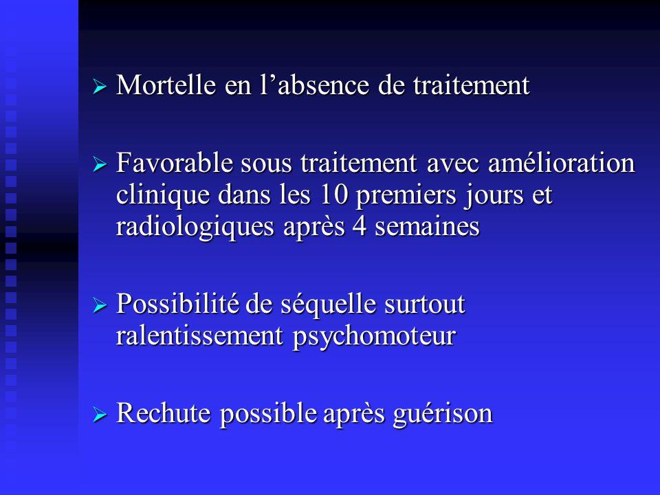 Mortelle en labsence de traitement Mortelle en labsence de traitement Favorable sous traitement avec amélioration clinique dans les 10 premiers jours