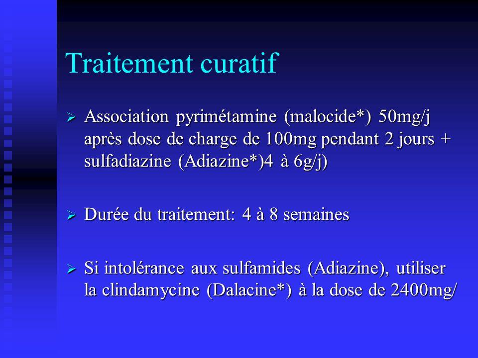 Traitement curatif Association pyrimétamine (malocide*) 50mg/j après dose de charge de 100mg pendant 2 jours + sulfadiazine (Adiazine*)4 à 6g/j) Association pyrimétamine (malocide*) 50mg/j après dose de charge de 100mg pendant 2 jours + sulfadiazine (Adiazine*)4 à 6g/j) Durée du traitement: 4 à 8 semaines Durée du traitement: 4 à 8 semaines Si intolérance aux sulfamides (Adiazine), utiliser la clindamycine (Dalacine*) à la dose de 2400mg/ Si intolérance aux sulfamides (Adiazine), utiliser la clindamycine (Dalacine*) à la dose de 2400mg/