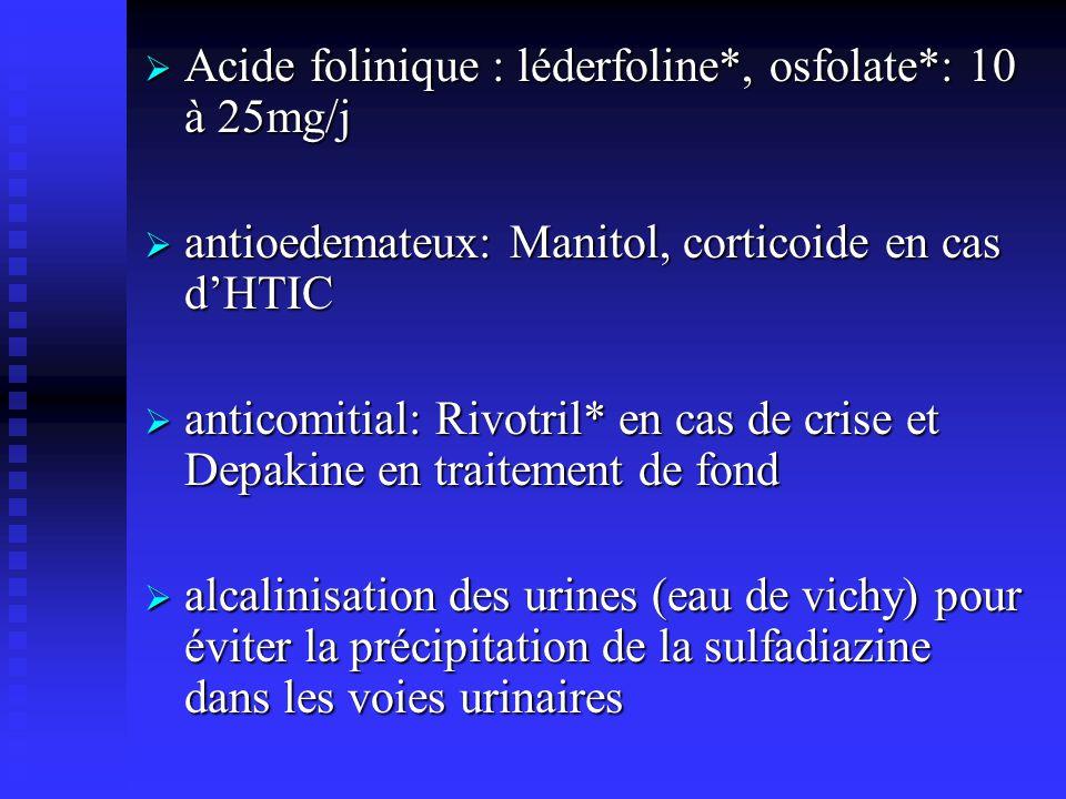 Acide folinique : léderfoline*, osfolate*: 10 à 25mg/j Acide folinique : léderfoline*, osfolate*: 10 à 25mg/j antioedemateux: Manitol, corticoide en cas dHTIC antioedemateux: Manitol, corticoide en cas dHTIC anticomitial: Rivotril* en cas de crise et Depakine en traitement de fond anticomitial: Rivotril* en cas de crise et Depakine en traitement de fond alcalinisation des urines (eau de vichy) pour éviter la précipitation de la sulfadiazine dans les voies urinaires alcalinisation des urines (eau de vichy) pour éviter la précipitation de la sulfadiazine dans les voies urinaires