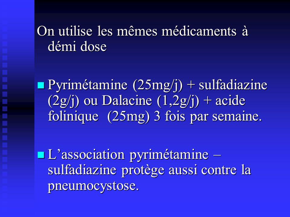 On utilise les mêmes médicaments à démi dose Pyrimétamine (25mg/j) + sulfadiazine (2g/j) ou Dalacine (1,2g/j) + acide folinique (25mg) 3 fois par sema