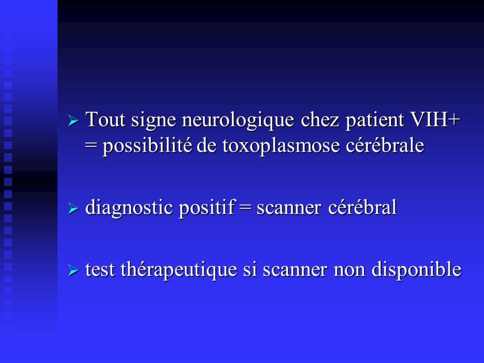Tout signe neurologique chez patient VIH+ = possibilité de toxoplasmose cérébrale Tout signe neurologique chez patient VIH+ = possibilité de toxoplasmose cérébrale diagnostic positif = scanner cérébral diagnostic positif = scanner cérébral test thérapeutique si scanner non disponible test thérapeutique si scanner non disponible