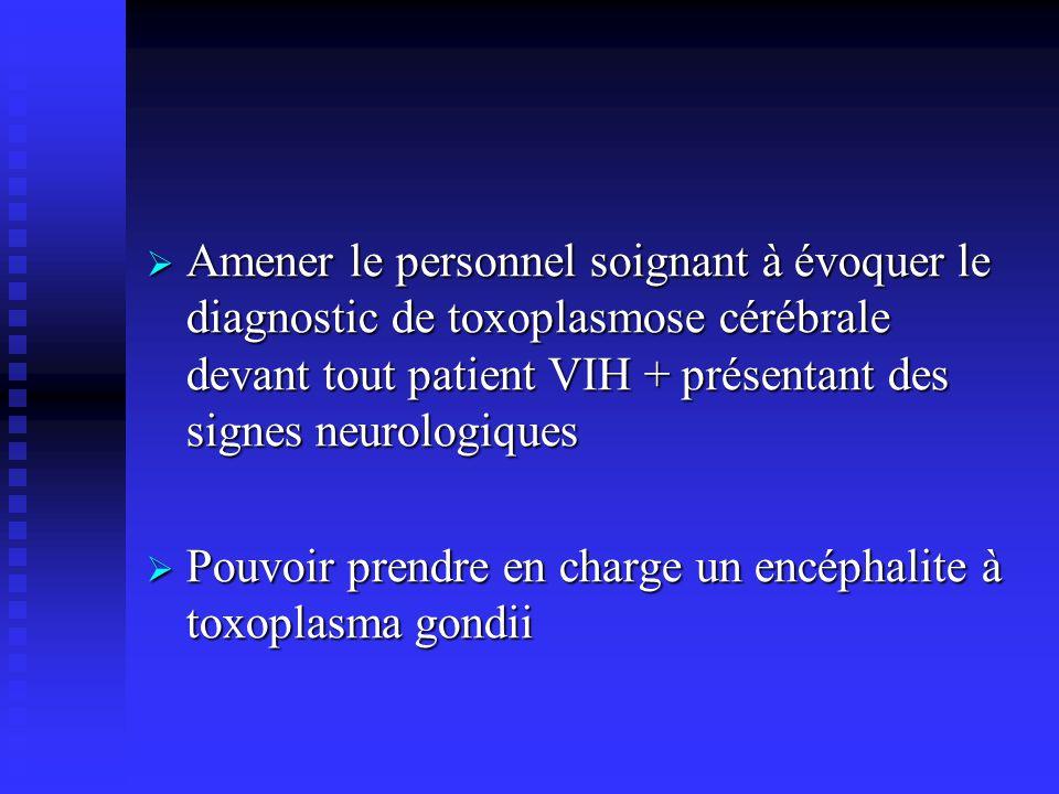 Amener le personnel soignant à évoquer le diagnostic de toxoplasmose cérébrale devant tout patient VIH + présentant des signes neurologiques Amener le