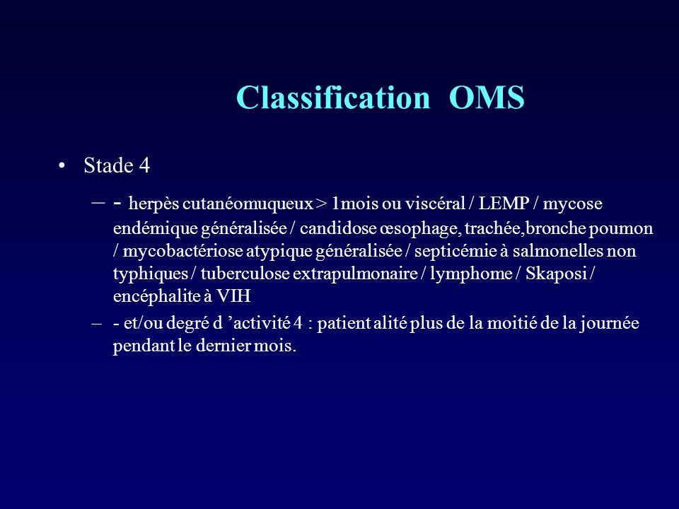 Classification OMS Stade 4 –- herpès cutanéomuqueux > 1mois ou viscéral / LEMP / mycose endémique généralisée / candidose œsophage, trachée,bronche po