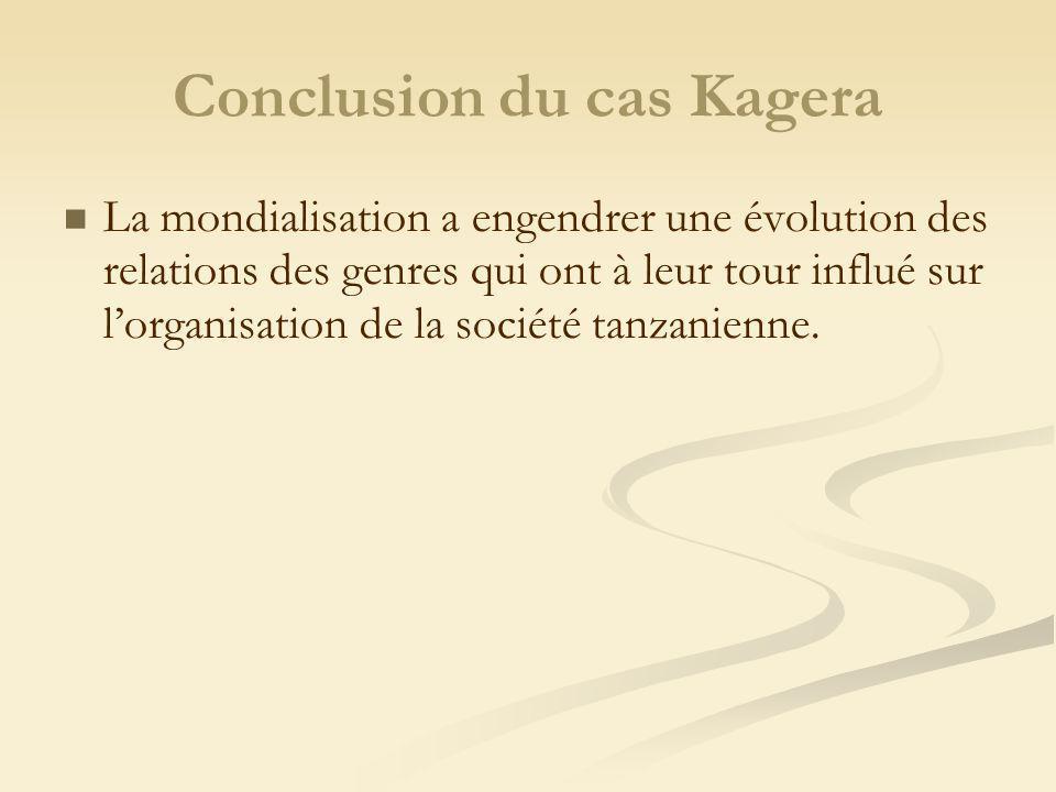 Conclusion du cas Kagera La mondialisation a engendrer une évolution des relations des genres qui ont à leur tour influé sur lorganisation de la société tanzanienne.