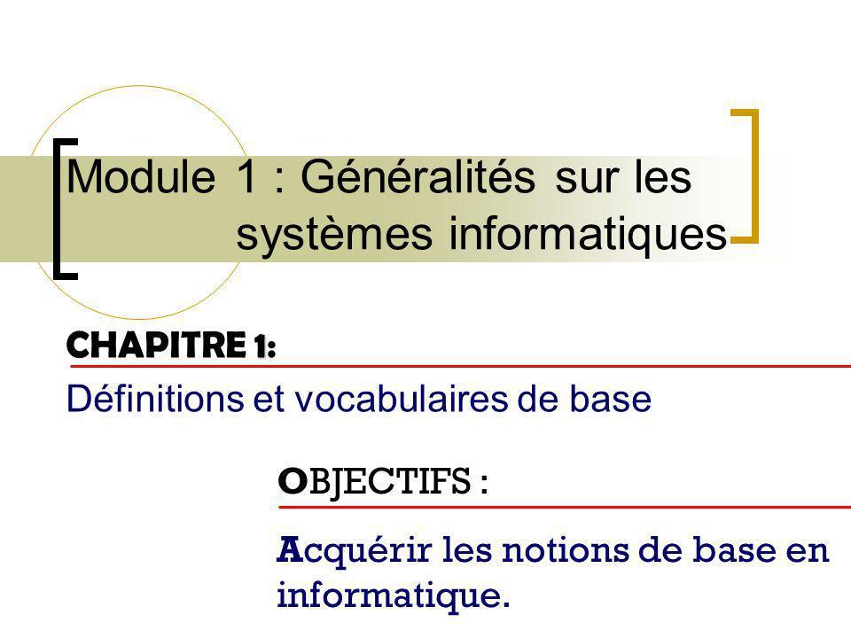 Module 1 : Généralités sur les systèmes informatiques 1 CHAPITRE 1: Définitions et vocabulaires de base OBJECTIFS : Acquérir les notions de base en in