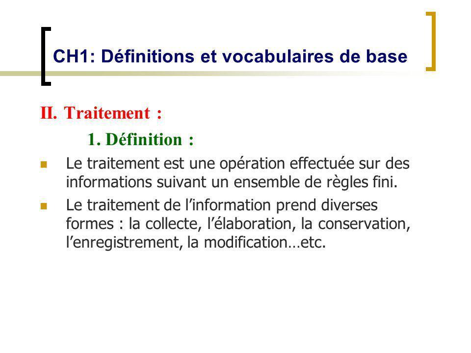 CH1: Définitions et vocabulaires de base II. Traitement : 1. Définition : Le traitement est une opération effectuée sur des informations suivant un en