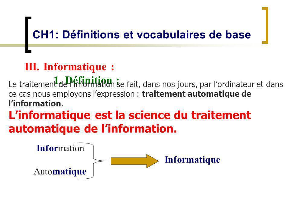 Information Informatique Automatique CH1: Définitions et vocabulaires de base III. Informatique : 1. Définition : Le traitement de linformation se fai