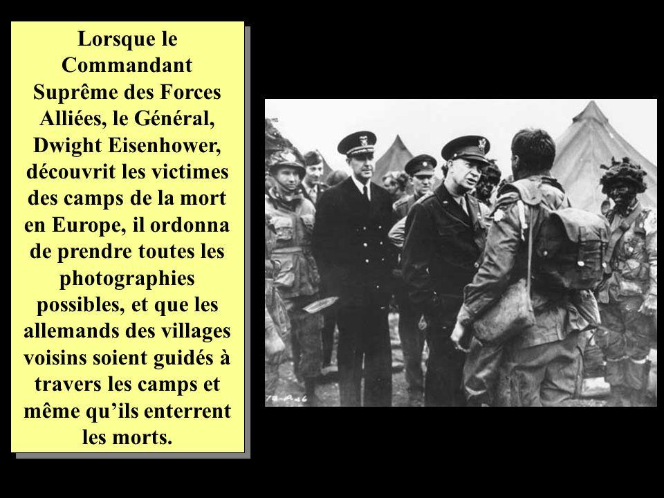Lorsque le Commandant Suprême des Forces Alliées, le Général, Dwight Eisenhower, découvrit les victimes des camps de la mort en Europe, il ordonna de