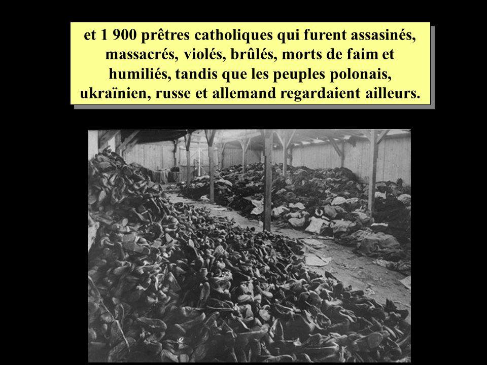 et 1 900 prêtres catholiques qui furent assasinés, massacrés, violés, brûlés, morts de faim et humiliés, tandis que les peuples polonais, ukraïnien, r