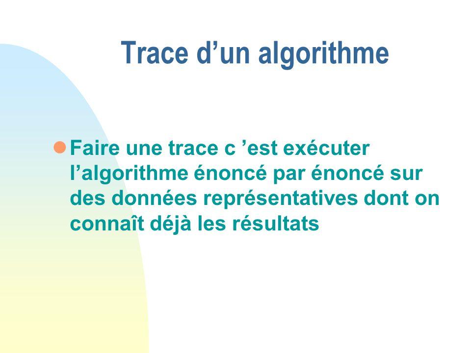 Trace dun algorithme lFaire une trace c est exécuter lalgorithme énoncé par énoncé sur des données représentatives dont on connaît déjà les résultats
