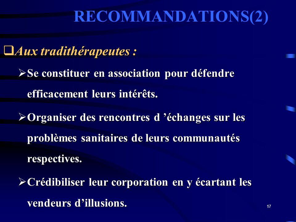17 RECOMMANDATIONS(2) Aux tradithérapeutes : Aux tradithérapeutes : Se constituer en association pour défendre efficacement leurs intérêts. Se constit