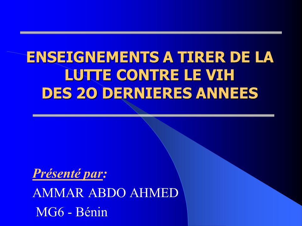 ENSEIGNEMENTS A TIRER DE LA LUTTE CONTRE LE VIH DES 2O DERNIERES ANNEES Présenté par: AMMAR ABDO AHMED MG6 - Bénin