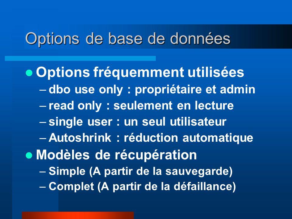 Options de base de données Options fréquemment utilisées –dbo use only : propriétaire et admin –read only : seulement en lecture –single user : un seul utilisateur –Autoshrink : réduction automatique Modèles de récupération –Simple (A partir de la sauvegarde) –Complet (A partir de la défaillance)