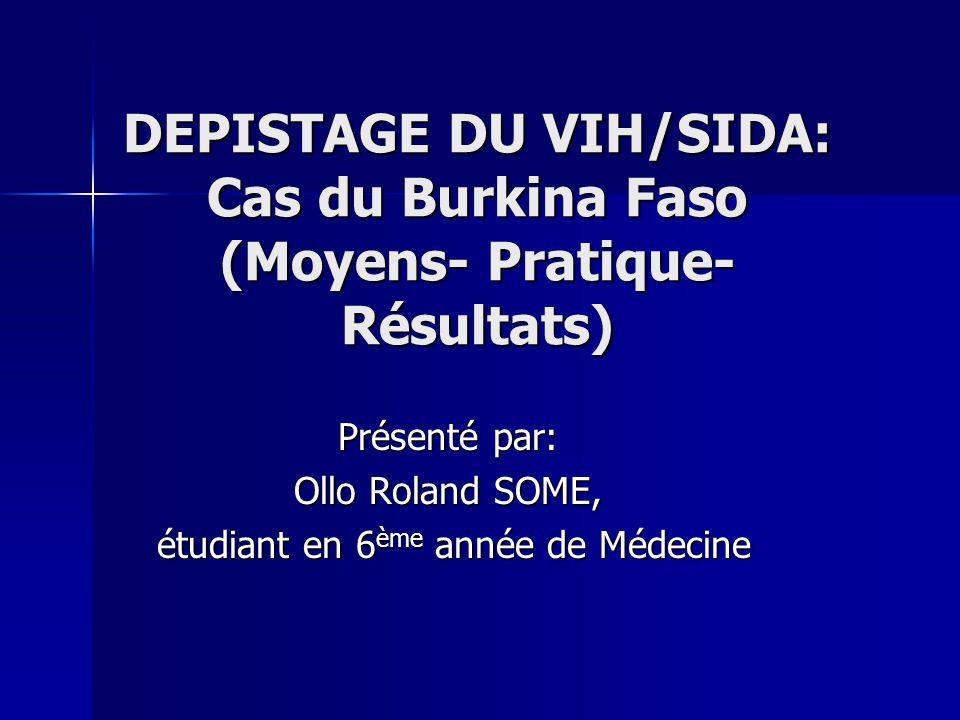 DEPISTAGE DU VIH/SIDA: Cas du Burkina Faso (Moyens- Pratique- Résultats) Présenté par: Ollo Roland SOME, étudiant en 6 ème année de Médecine étudiant en 6 ème année de Médecine