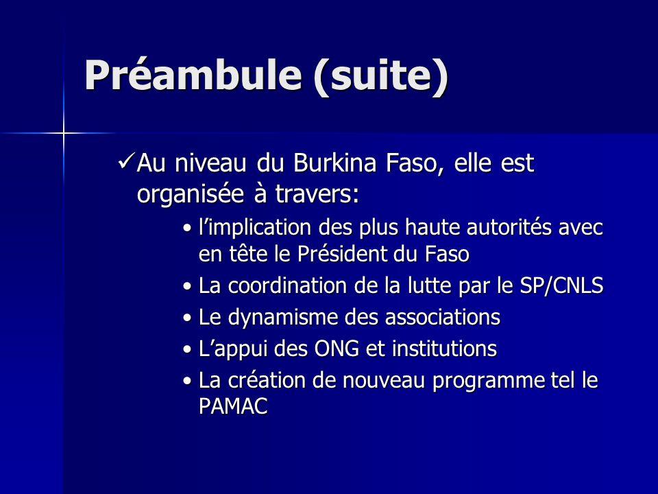 Préambule (suite) Au niveau du Burkina Faso, elle est organisée à travers: limplication des plus haute autorités avec en tête le Président du Faso La coordination de la lutte par le SP/CNLS Le dynamisme des associations Lappui des ONG et institutions La création de nouveau programme tel le PAMAC