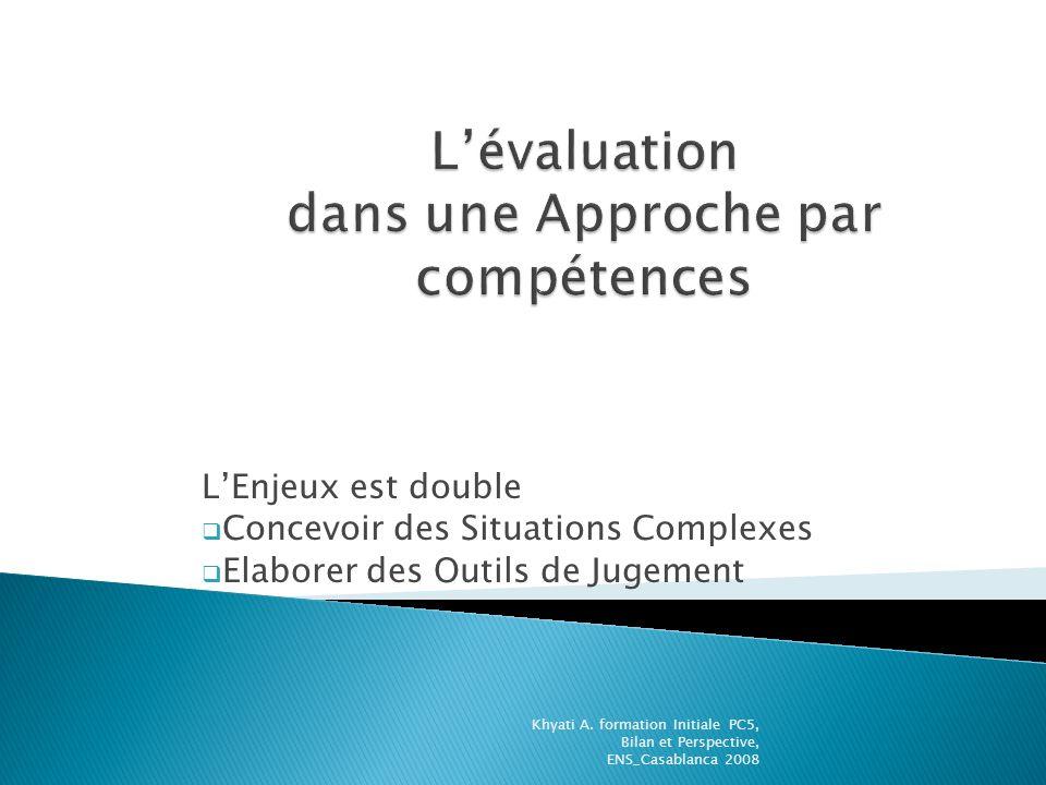LEnjeux est double Concevoir des Situations Complexes Elaborer des Outils de Jugement Khyati A. formation Initiale PC5, Bilan et Perspective, ENS_Casa