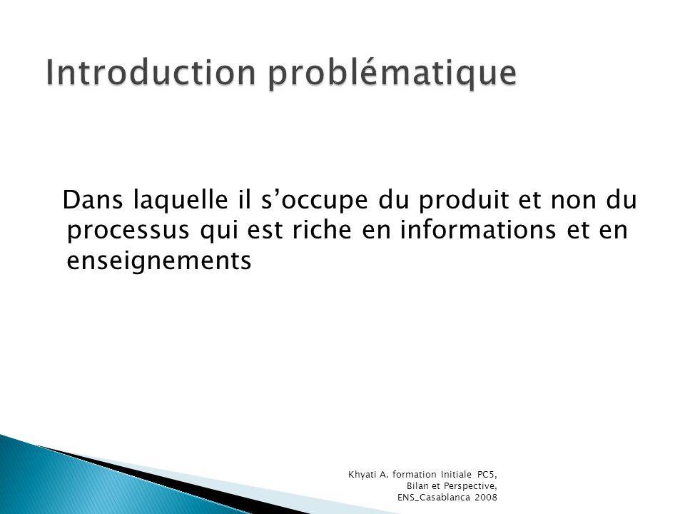Dans laquelle il soccupe du produit et non du processus qui est riche en informations et en enseignements Khyati A. formation Initiale PC5, Bilan et P
