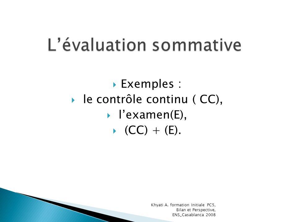 Exemples : le contrôle continu ( CC), lexamen(E), (CC) + (E). Khyati A. formation Initiale PC5, Bilan et Perspective, ENS_Casablanca 2008