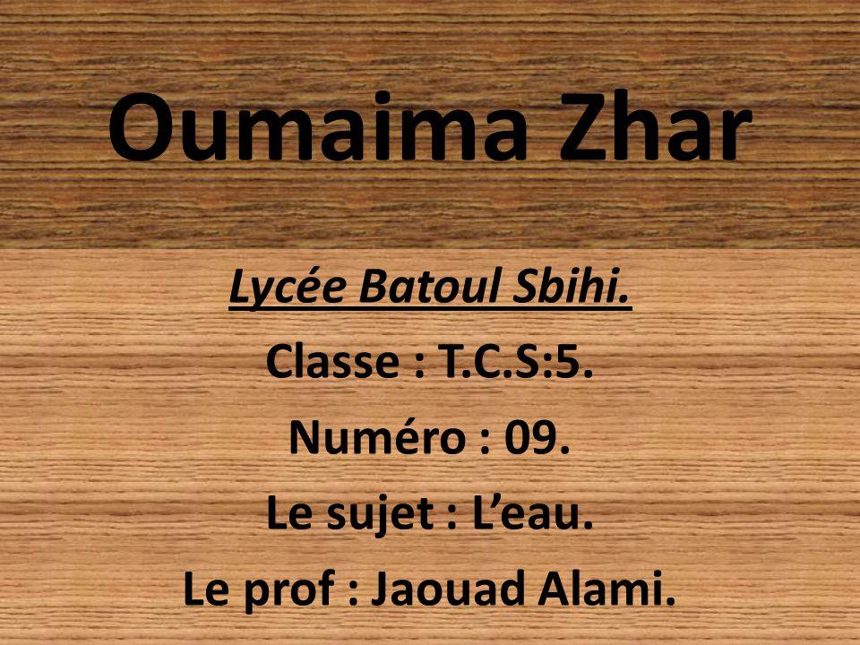 Oumaima Zhar Lycée Batoul Sbihi. Classe : T.C.S:5. Numéro : 09. Le sujet : Leau. Le prof : Jaouad Alami.