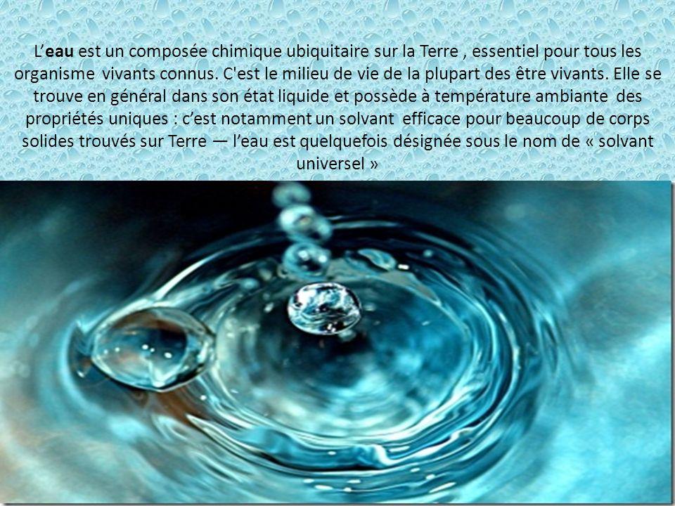 Leau est un composée chimique ubiquitaire sur la Terre, essentiel pour tous les organisme vivants connus. C'est le milieu de vie de la plupart des êtr