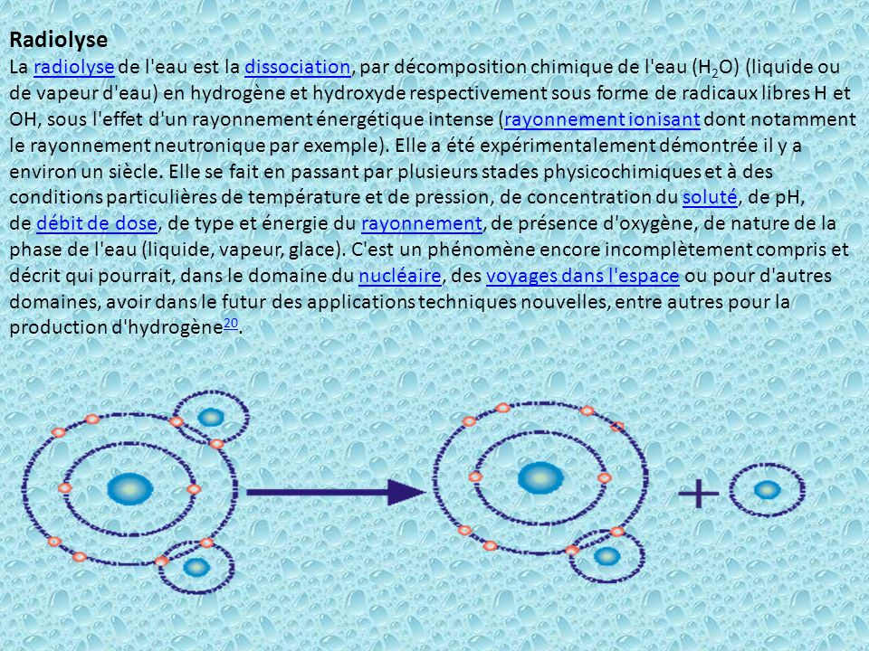 Radiolyse La radiolyse de l'eau est la dissociation, par décomposition chimique de l'eau (H 2 O) (liquide ou de vapeur d'eau) en hydrogène et hydroxyd