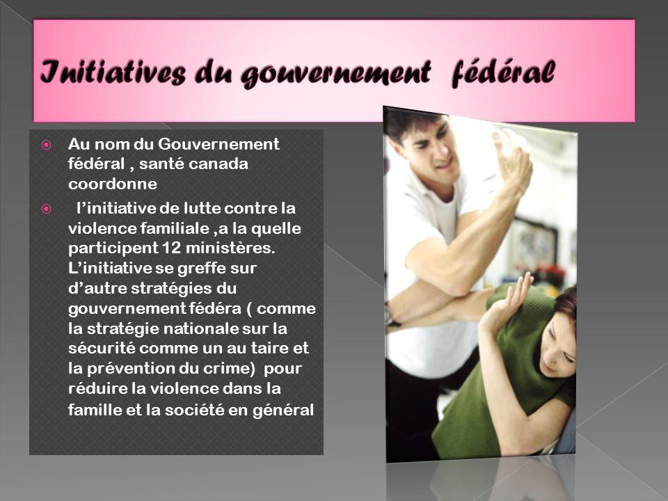 Au nom du Gouvernement fédéral, santé canada coordonne linitiative de lutte contre la violence familiale,a la quelle participent 12 ministères.
