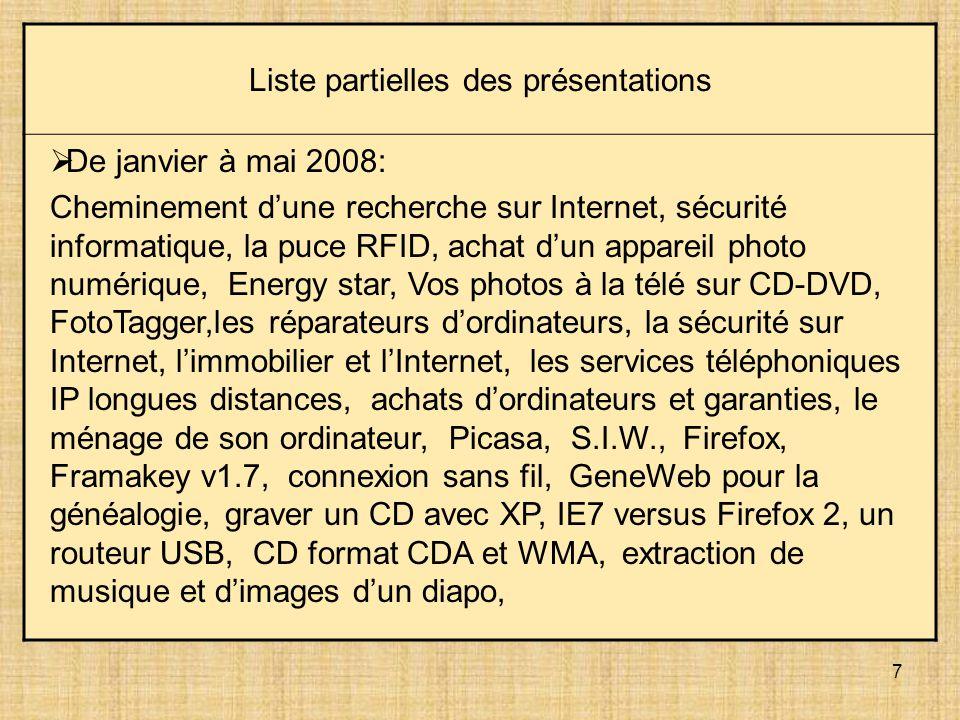 7 Liste partielles des présentations De janvier à mai 2008: Cheminement dune recherche sur Internet, sécurité informatique, la puce RFID, achat dun appareil photo numérique, Energy star, Vos photos à la télé sur CD-DVD, FotoTagger,les réparateurs dordinateurs, la sécurité sur Internet, limmobilier et lInternet, les services téléphoniques IP longues distances, achats dordinateurs et garanties, le ménage de son ordinateur, Picasa, S.I.W., Firefox, Framakey v1.7, connexion sans fil, GeneWeb pour la généalogie, graver un CD avec XP, IE7 versus Firefox 2, un routeur USB, CD format CDA et WMA, extraction de musique et dimages dun diapo,
