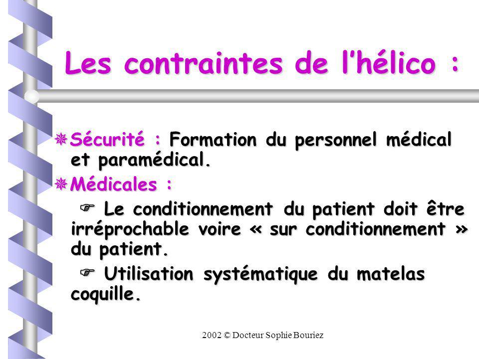 2002 © Docteur Sophie Bouriez Les contraintes de lhélico : La cellule sanitaire : hauteur limitée nécessite lutilisation de SAP et souvent daccélérateur de perfusion.