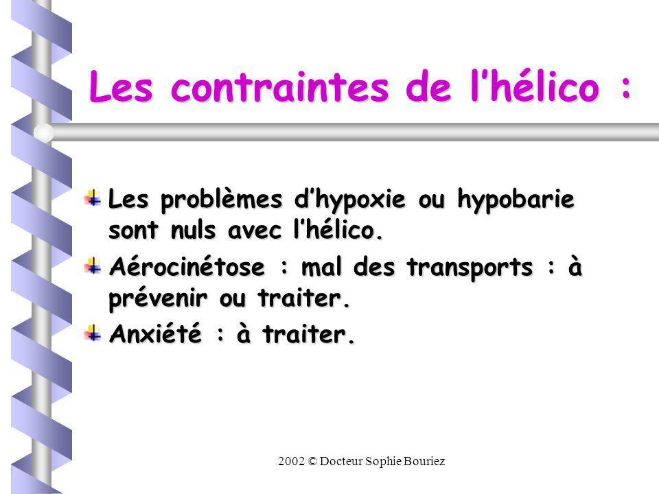 2002 © Docteur Sophie Bouriez Les contraintes de lhélico : Les problèmes dhypoxie ou hypobarie sont nuls avec lhélico.