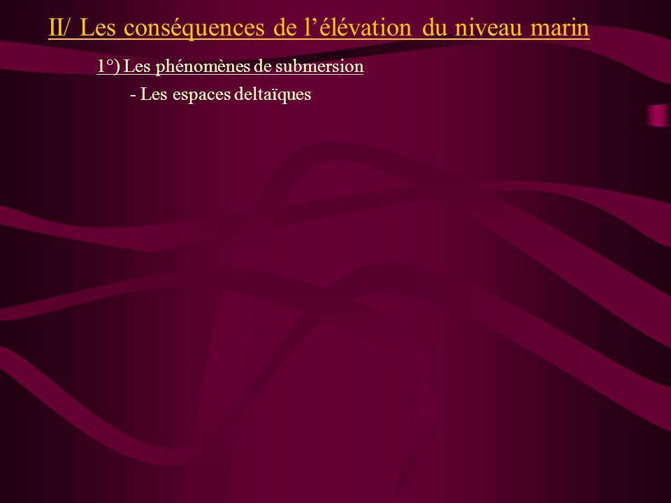 II/ Les conséquences de lélévation du niveau marin 1°) Les phénomènes de submersion - Les espaces deltaïques