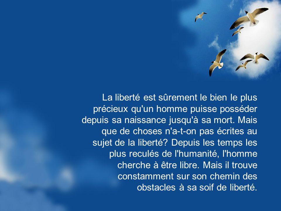 La liberté est sûrement le bien le plus précieux qu un homme puisse posséder depuis sa naissance jusqu à sa mort.