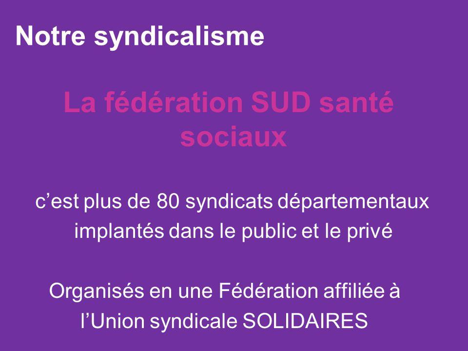 La fédération SUD santé sociaux cest plus de 80 syndicats départementaux implantés dans le public et le privé Organisés en une Fédération affiliée à lUnion syndicale SOLIDAIRES Notre syndicalisme