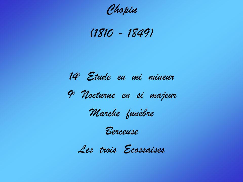Chopin (1810 - 1849) 14 e Etude en mi mineur 9 e Nocturne en si majeur Marche funèbre Berceuse Les trois Ecossaises