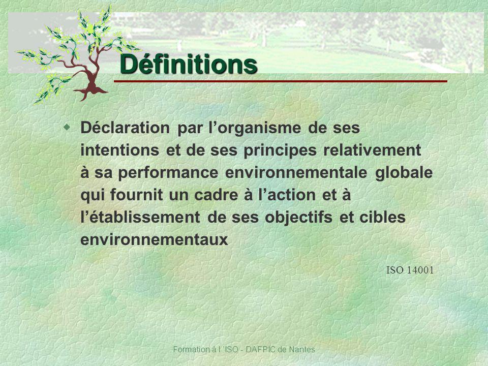 Formation à l ISO - DAFPIC de Nantes Définitions wDéclaration par lorganisme de ses intentions et de ses principes relativement à sa performance envir
