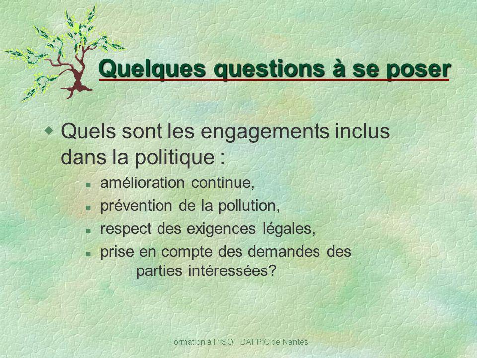 Formation à l ISO - DAFPIC de Nantes Quelques questions à se poser wQuels sont les engagements inclus dans la politique : amélioration continue, préve