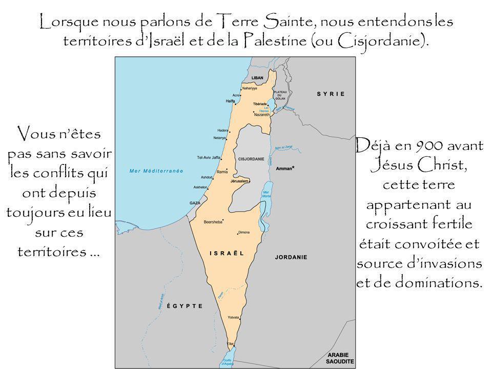 Lorsque nous parlons de Terre Sainte, nous entendons les territoires dIsraël et de la Palestine (ou Cisjordanie).