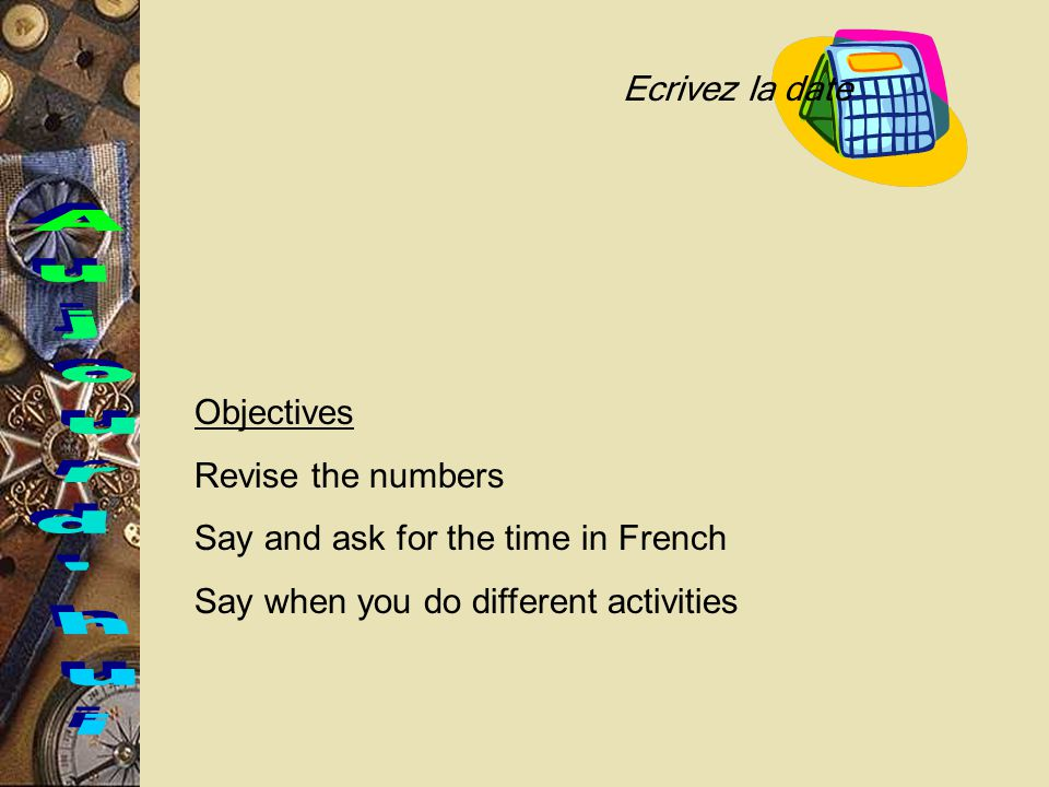 Objectives Revise the numbers Say and ask for the time in French Say when you do different activities Ecrivez la date