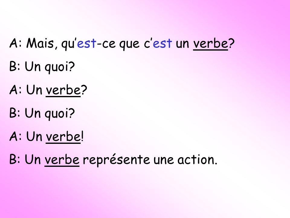 A: Mais, quest-ce que cest un verbe. B: Un quoi. A: Un verbe.