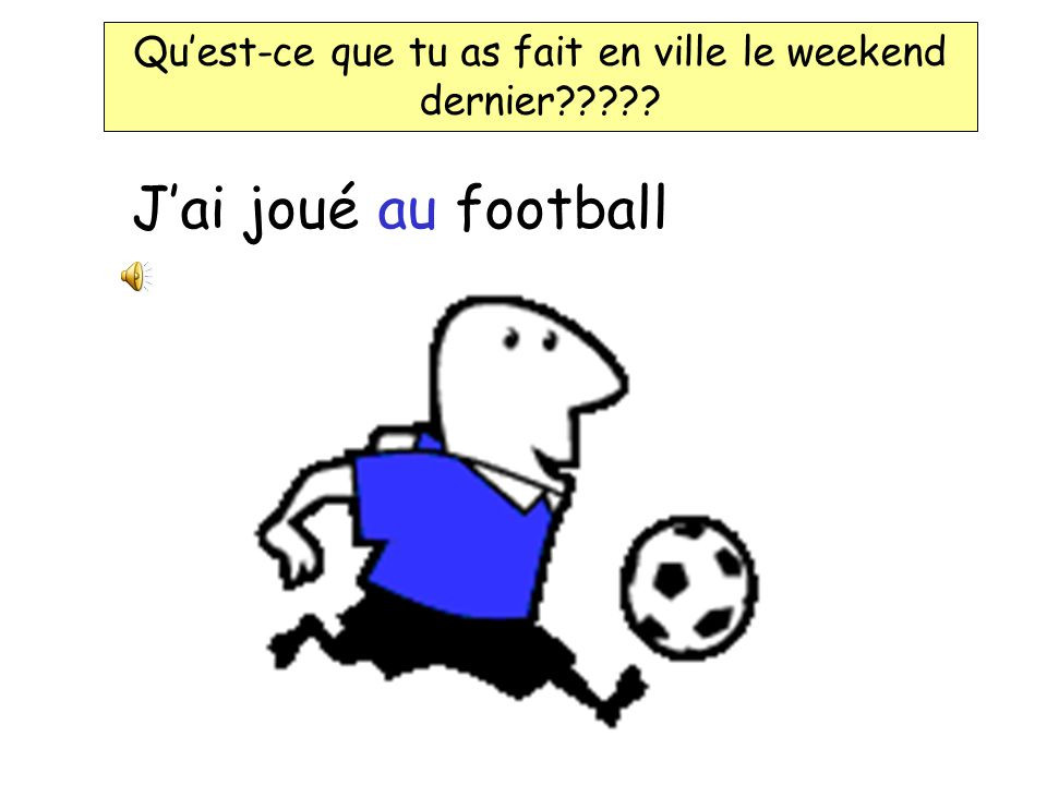 Jai joué au football Quest-ce que tu as fait en ville le weekend dernier?????